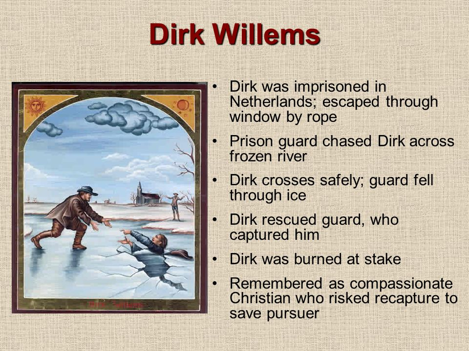 Dirk Willems Dirk was imprisoned in Netherlands; escaped through window by rope. Prison guard chased Dirk across frozen river.