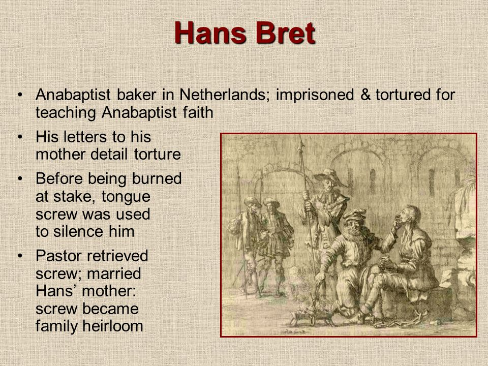 Hans Bret Anabaptist baker in Netherlands; imprisoned & tortured for teaching Anabaptist faith. His letters to his mother detail torture.
