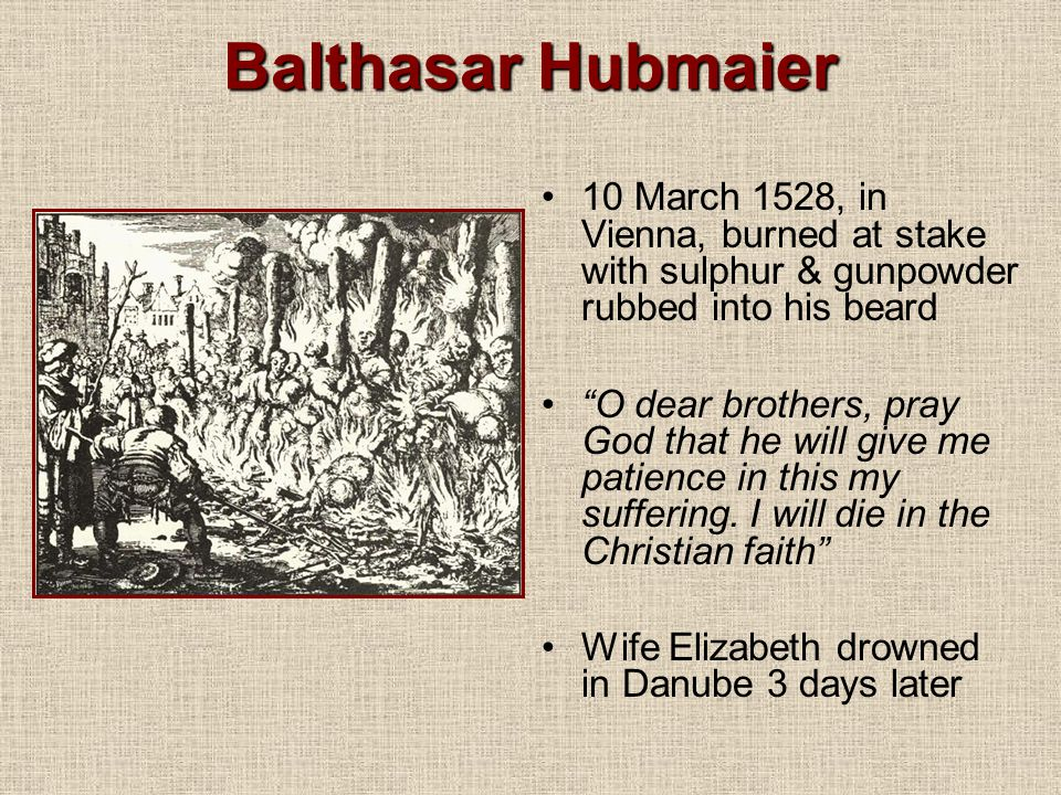 Balthasar Hubmaier 10 March 1528, in Vienna, burned at stake with sulphur & gunpowder rubbed into his beard.