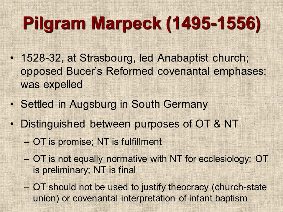 Pilgram Marpeck (1495-1556) 1528-32, at Strasbourg, led Anabaptist church; opposed Bucer's Reformed covenantal emphases; was expelled.