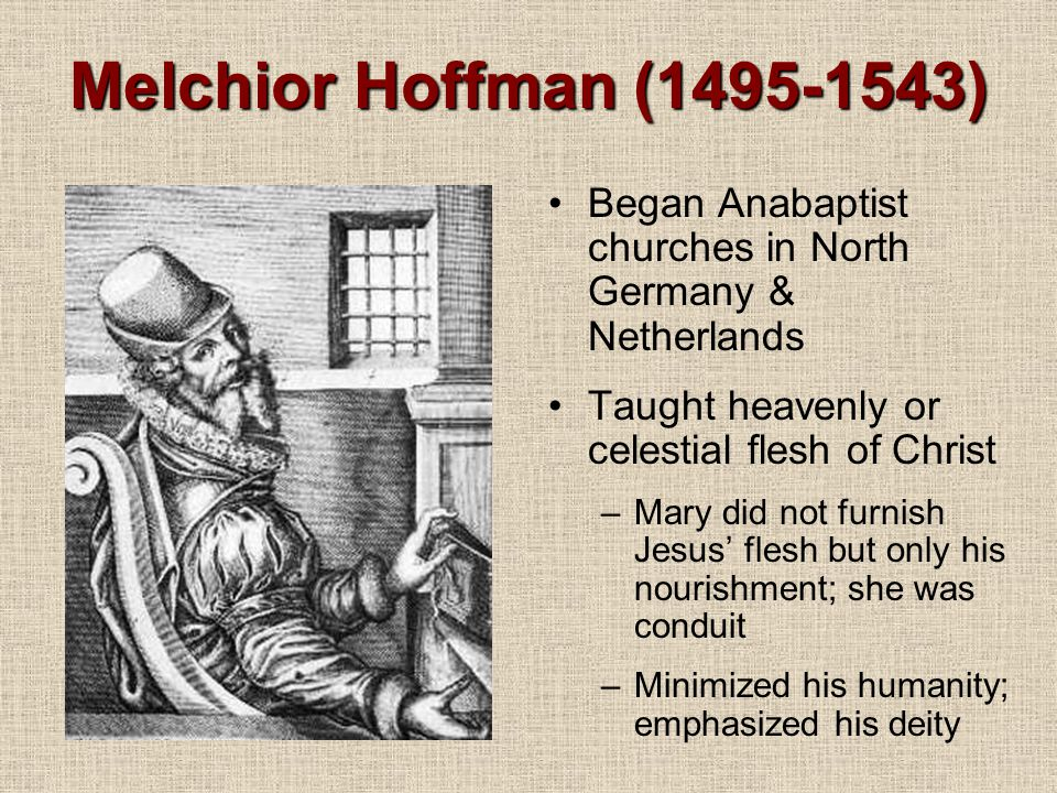 Melchior Hoffman (1495-1543) Began Anabaptist churches in North Germany & Netherlands. Taught heavenly or celestial flesh of Christ.