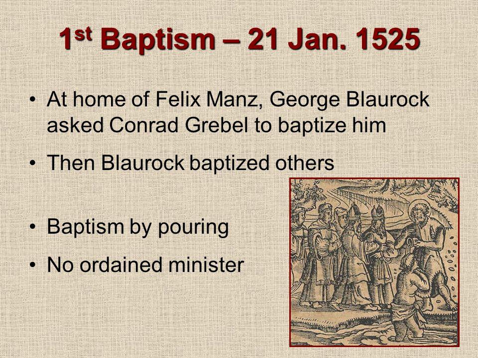 1st Baptism – 21 Jan. 1525 At home of Felix Manz, George Blaurock asked Conrad Grebel to baptize him.