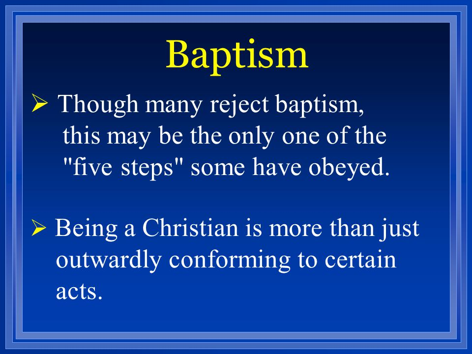 Baptism Though many reject baptism, this may be the only one of the five steps some have obeyed.