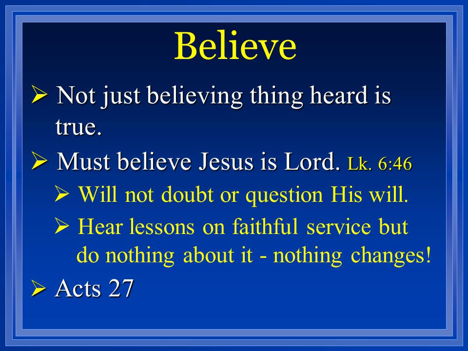 Believe Not just believing thing heard is true.