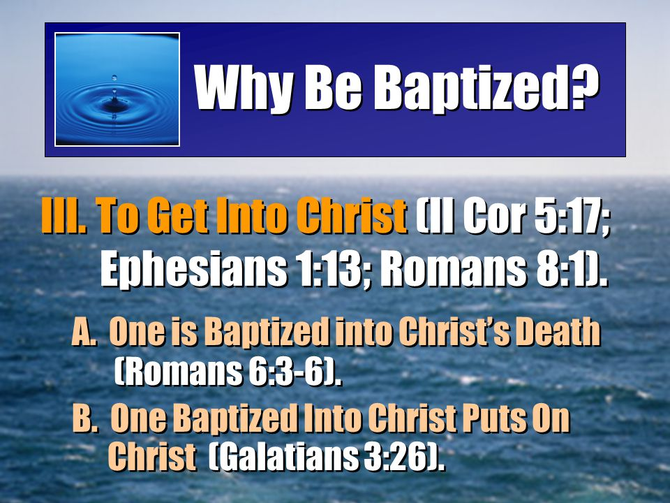 Why Be Baptized III. To Get Into Christ (II Cor 5:17; Ephesians 1:13; Romans 8:1). A. One is Baptized into Christ's Death (Romans 6:3-6).