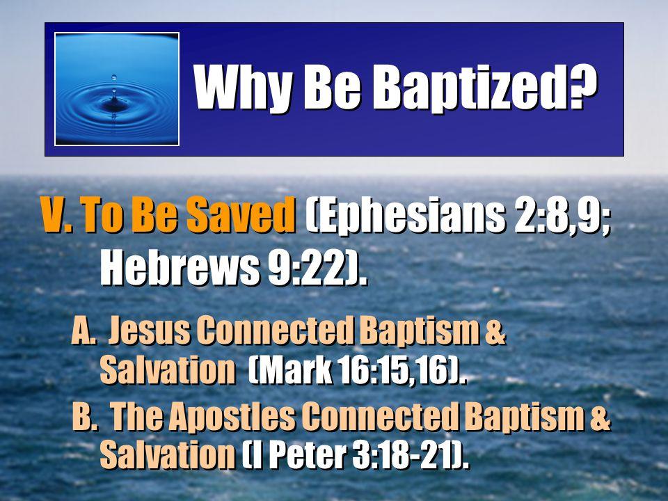 Why Be Baptized V. To Be Saved (Ephesians 2:8,9; Hebrews 9:22).
