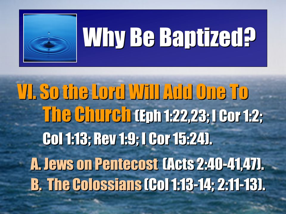 Why Be Baptized VI. So the Lord Will Add One To The Church (Eph 1:22,23; I Cor 1:2; Col 1:13; Rev 1:9; I Cor 15:24).