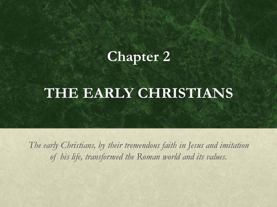 Chapter 2 THE EARLY CHRISTIANS The early Christians, by their tremendous faith in Jesus and imitation of his life, transformed the Roman world and its values.