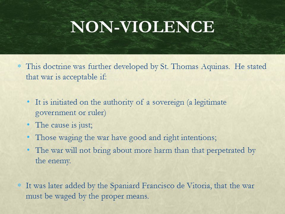 NON-VIOLENCE This doctrine was further developed by St. Thomas Aquinas. He stated that war is acceptable if: