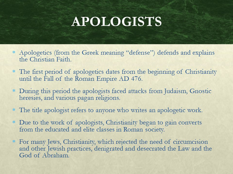 APOLOGISTS Apologetics (from the Greek meaning defense ) defends and explains the Christian Faith.