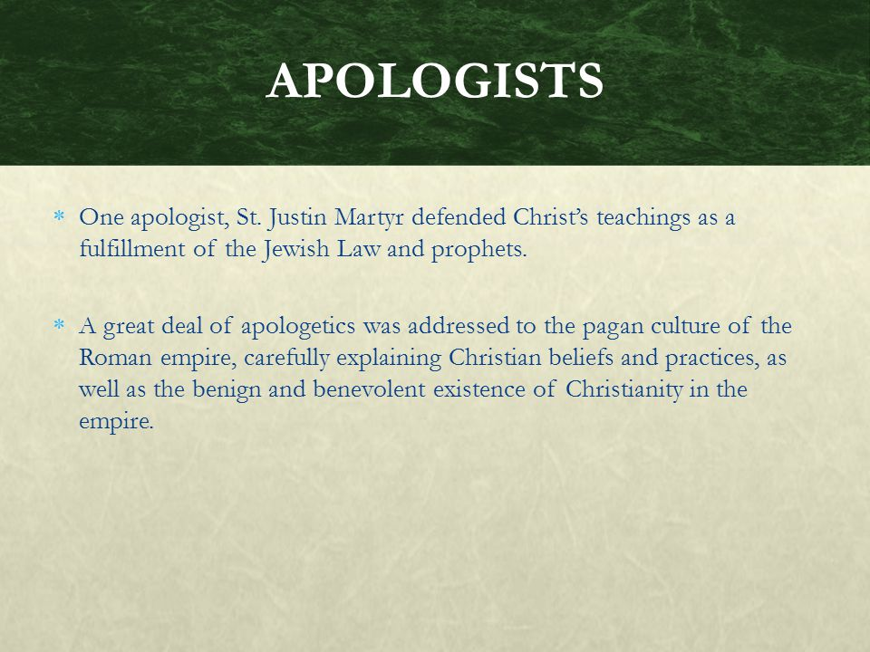 APOLOGISTS One apologist, St. Justin Martyr defended Christ's teachings as a fulfillment of the Jewish Law and prophets.