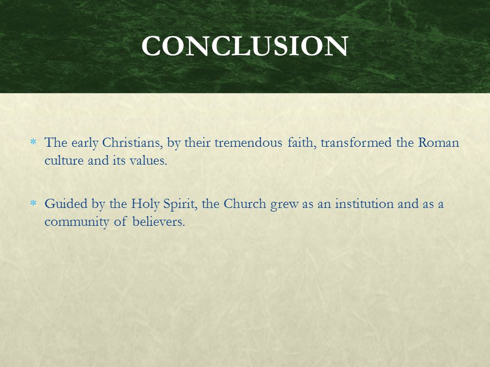 CONCLUSION The early Christians, by their tremendous faith, transformed the Roman culture and its values.