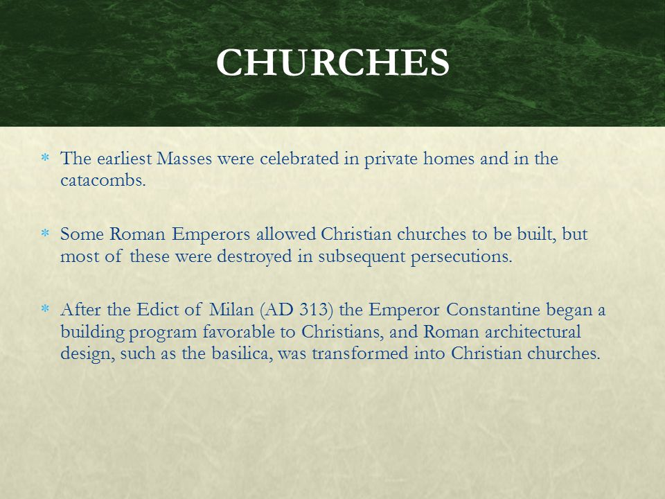 CHURCHES The earliest Masses were celebrated in private homes and in the catacombs.
