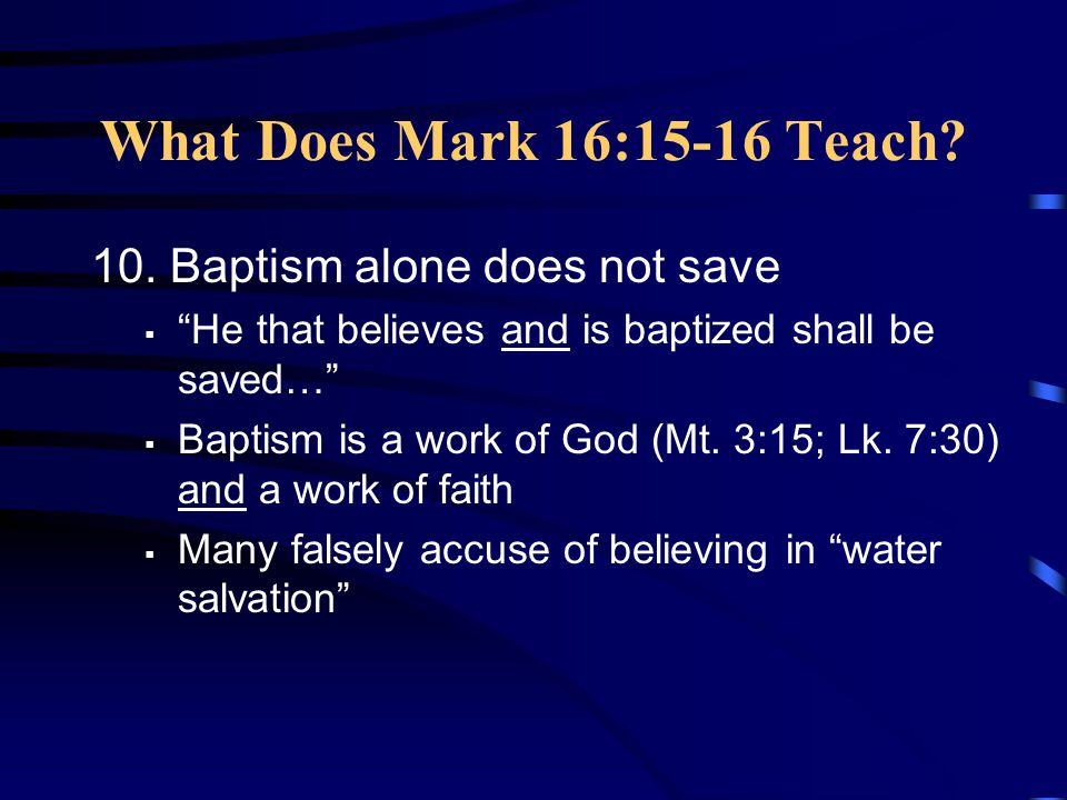 What Does Mark 16:15-16 Teach 10. Baptism alone does not save