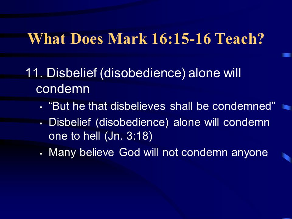 What Does Mark 16:15-16 Teach 11. Disbelief (disobedience) alone will condemn. But he that disbelieves shall be condemned
