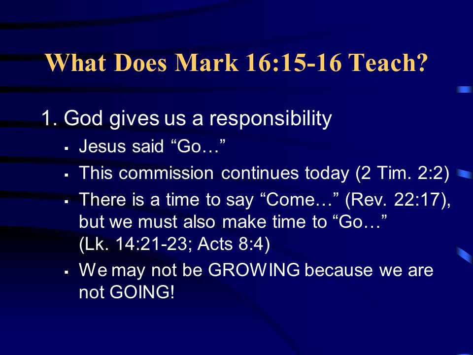 What Does Mark 16:15-16 Teach 1. God gives us a responsibility
