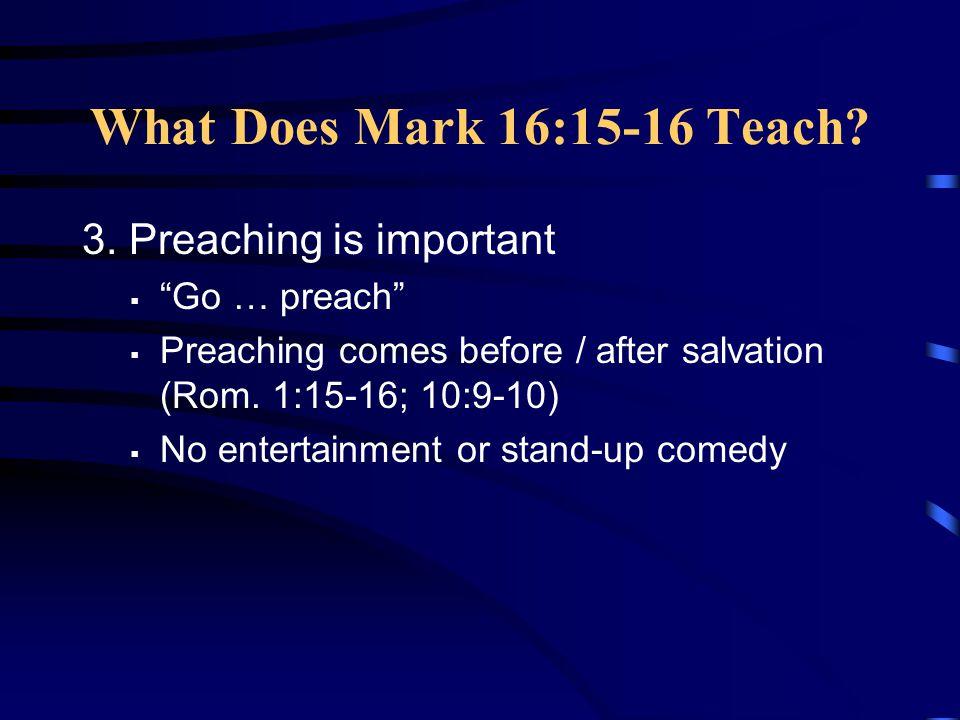 What Does Mark 16:15-16 Teach 3. Preaching is important Go … preach