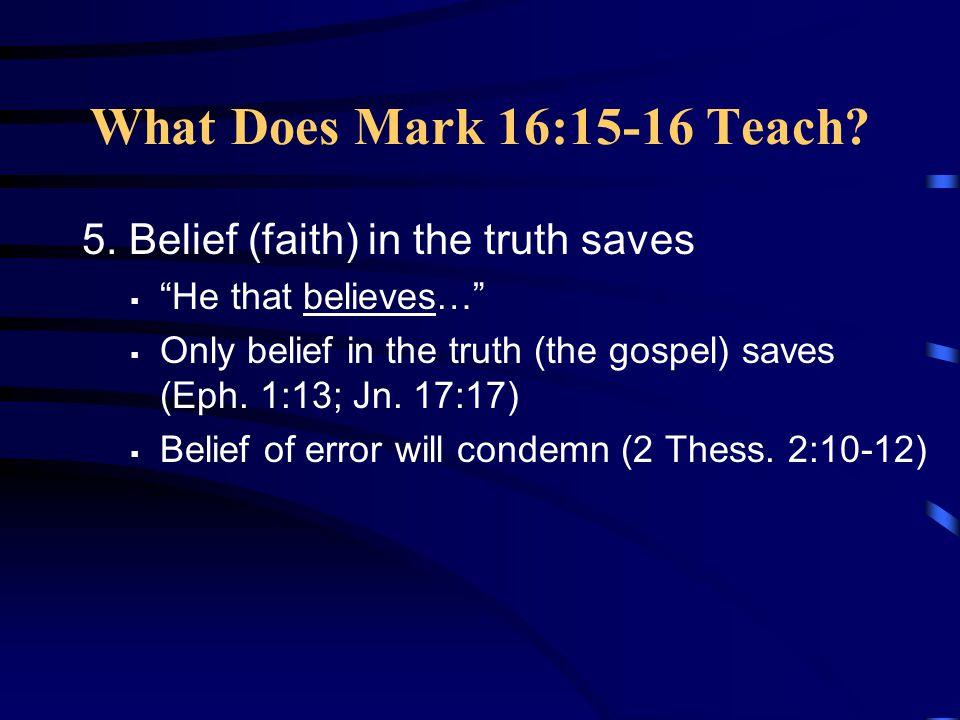 What Does Mark 16:15-16 Teach 5. Belief (faith) in the truth saves