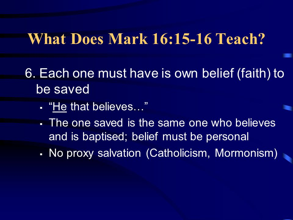 What Does Mark 16:15-16 Teach 6. Each one must have is own belief (faith) to be saved. He that believes…