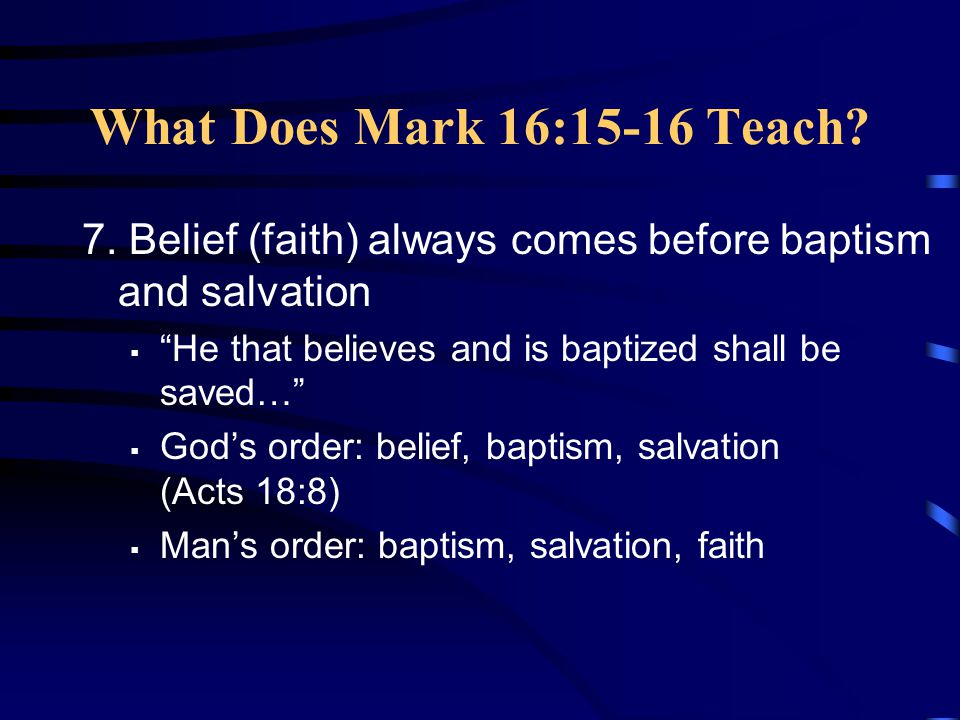 What Does Mark 16:15-16 Teach 7. Belief (faith) always comes before baptism and salvation. He that believes and is baptized shall be saved…