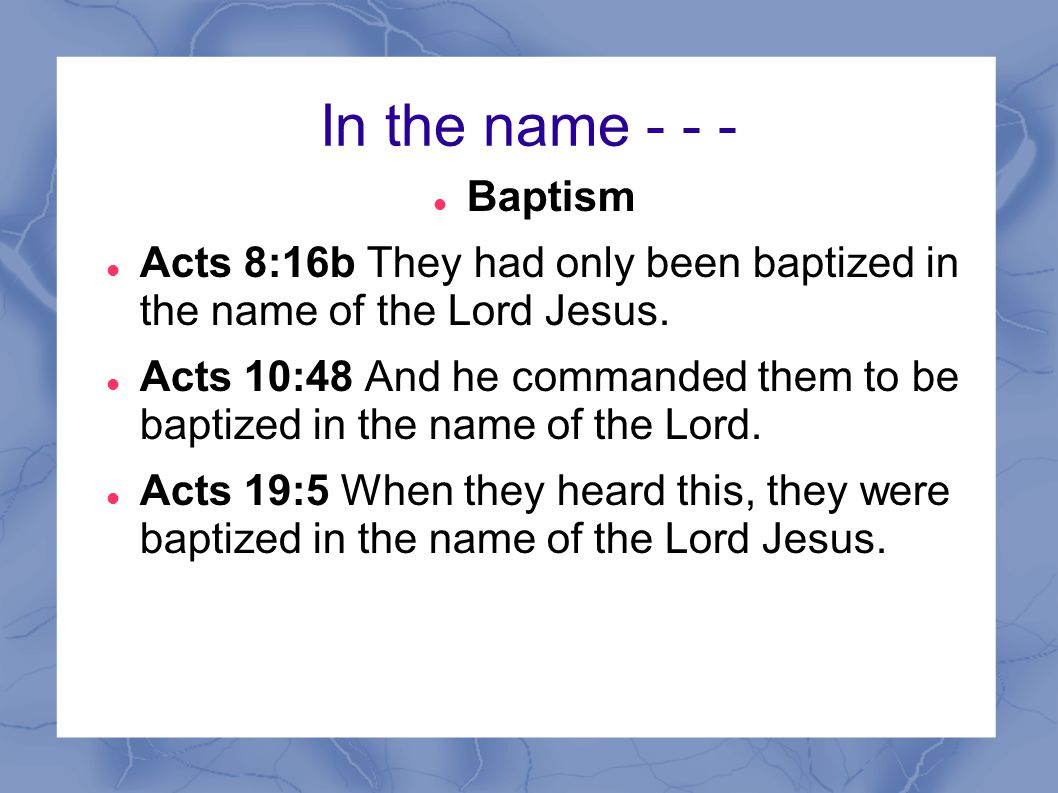 In the name - - - Baptism. Acts 8:16b They had only been baptized in the name of the Lord Jesus.