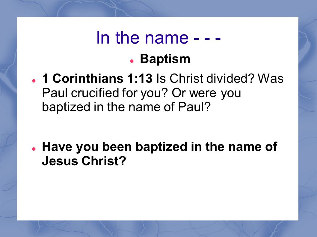 In the name Baptism. 1 Corinthians 1:13 Is Christ divided Was Paul crucified for you Or were you baptized in the name of Paul