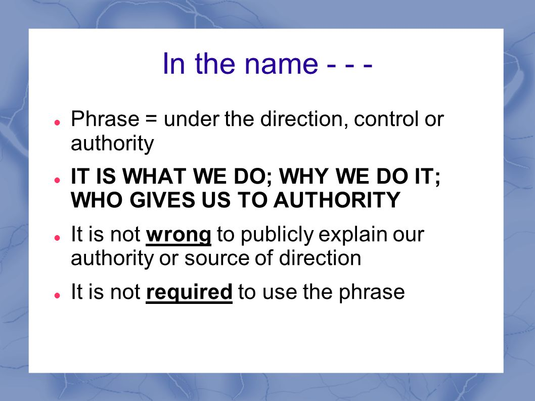 In the name - - - Phrase = under the direction, control or authority
