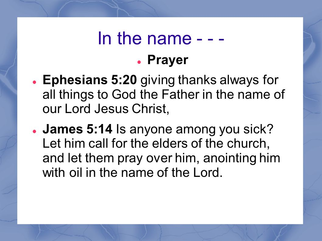 In the name - - - Prayer. Ephesians 5:20 giving thanks always for all things to God the Father in the name of our Lord Jesus Christ,