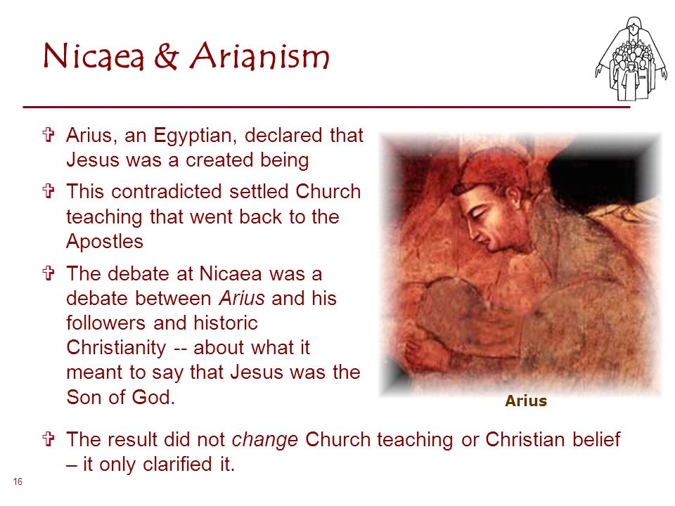 Nicaea & Arianism Arius, an Egyptian, declared that Jesus was a created being.