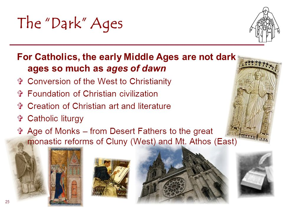 The Dark Ages For Catholics, the early Middle Ages are not dark ages so much as ages of dawn. Conversion of the West to Christianity.