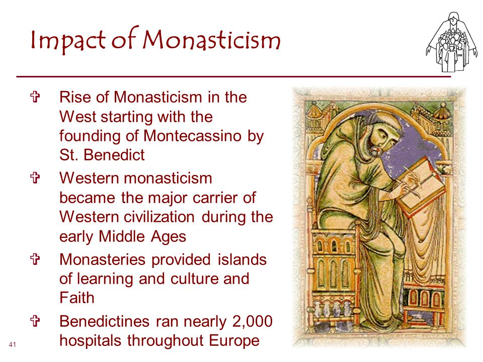 Impact of Monasticism Rise of Monasticism in the West starting with the founding of Montecassino by St. Benedict.