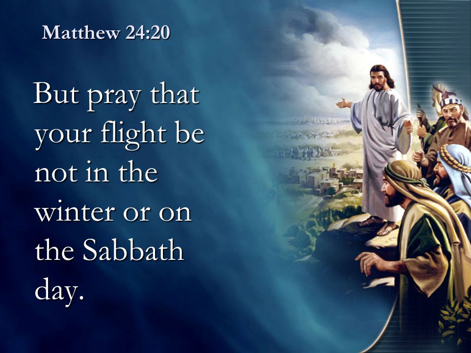 But pray that your flight be not in the winter or on the Sabbath day.
