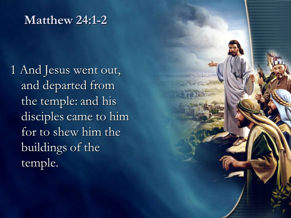 Matthew 24:1-2 1 And Jesus went out, and departed from the temple: and his disciples came to him for to shew him the buildings of the temple.