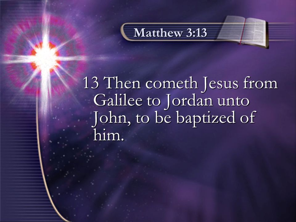 Matthew 3:13 13 Then cometh Jesus from Galilee to Jordan unto John, to be baptized of him.