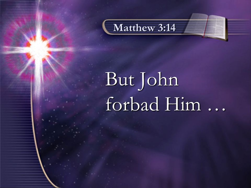 Matthew 3:14 But John forbad Him …