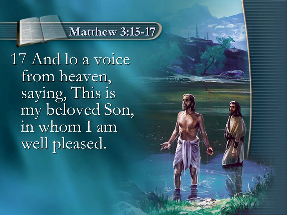 Matthew 3:15-17 17 And lo a voice from heaven, saying, This is my beloved Son, in whom I am well pleased.