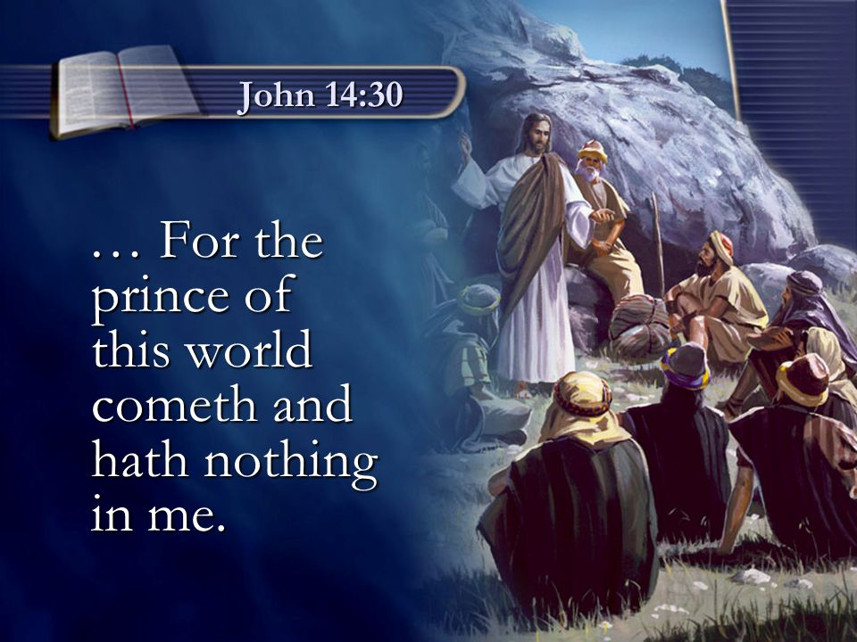 … For the prince of this world cometh and hath nothing in me.