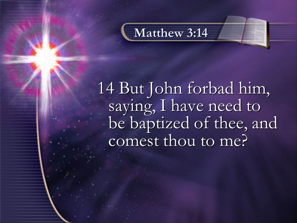 Matthew 3:14 14 But John forbad him, saying, I have need to be baptized of thee, and comest thou to me