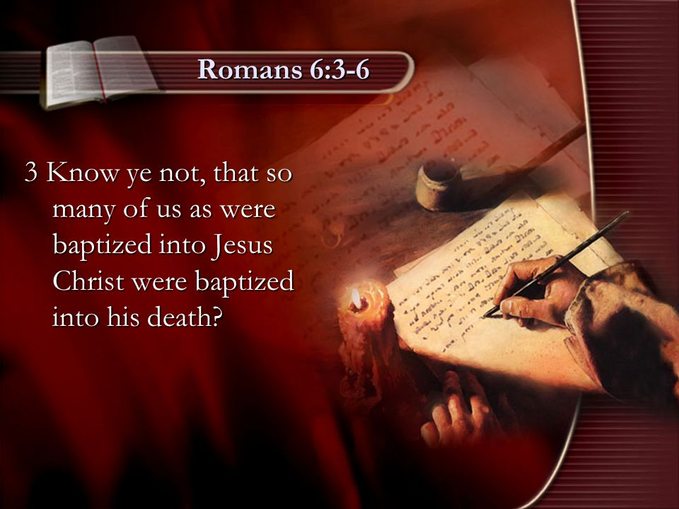 Romans 6:3-6 3 Know ye not, that so many of us as were baptized into Jesus Christ were baptized into his death