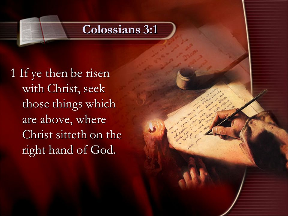Colossians 3:1 1 If ye then be risen with Christ, seek those things which are above, where Christ sitteth on the right hand of God.