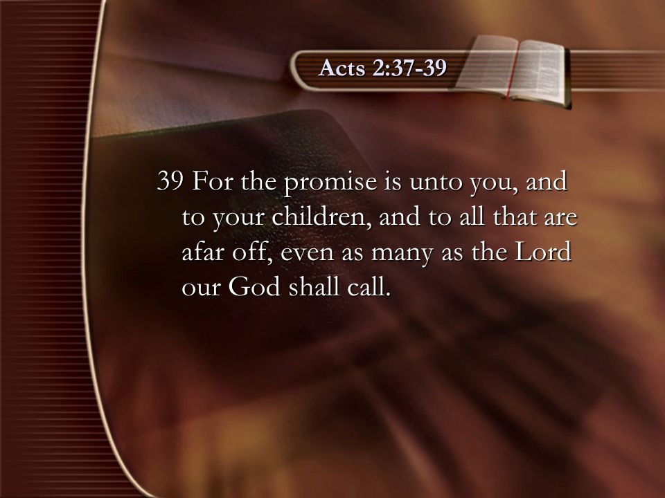 Acts 2:37-39 39 For the promise is unto you, and to your children, and to all that are afar off, even as many as the Lord our God shall call.