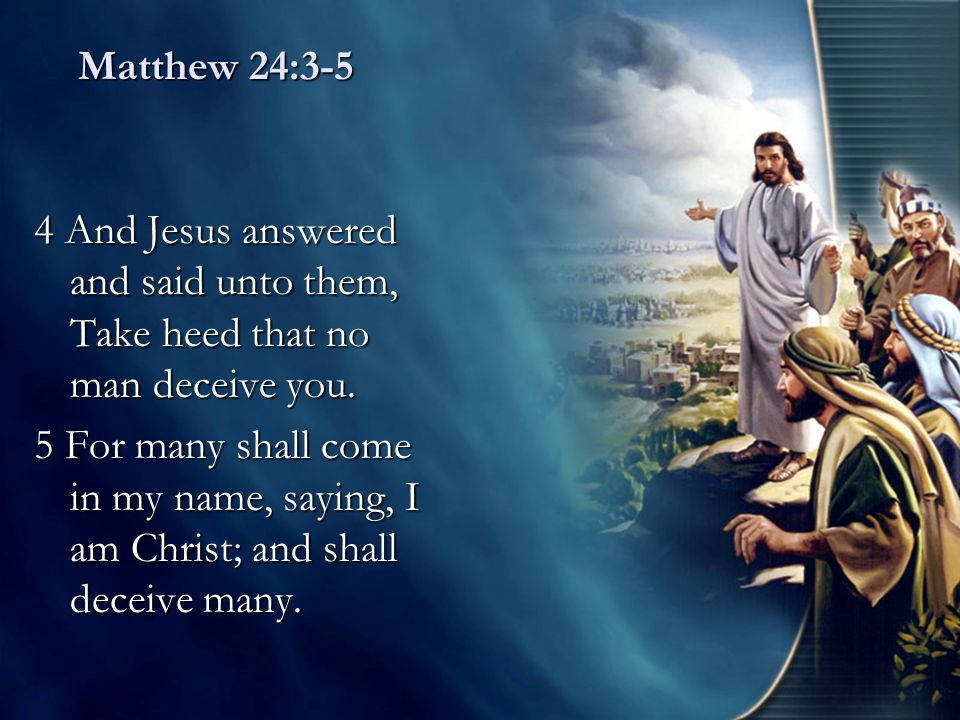 Matthew 24:3-5 4 And Jesus answered and said unto them, Take heed that no man deceive you.