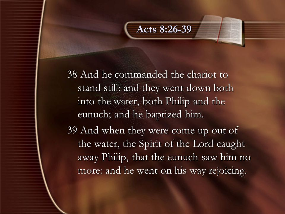 Acts 8:26-39 38 And he commanded the chariot to stand still: and they went down both into the water, both Philip and the eunuch; and he baptized him.