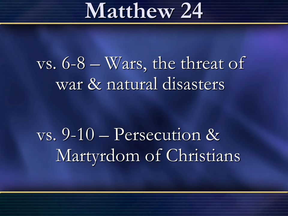 Matthew 24 vs. 6-8 – Wars, the threat of war & natural disasters