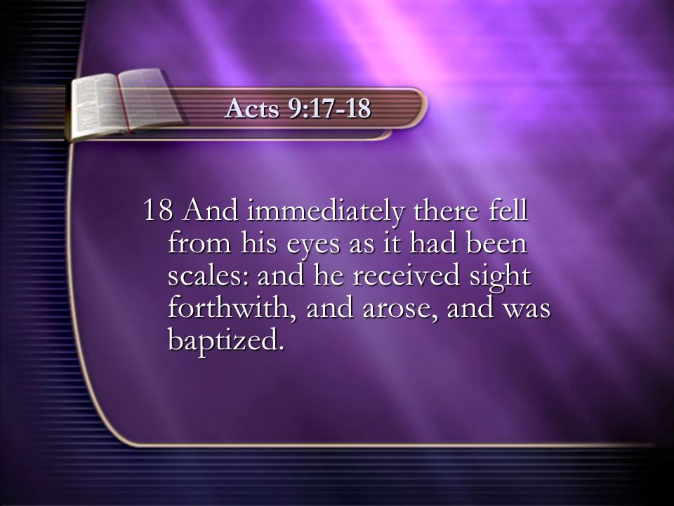 Acts 9:17-18 18 And immediately there fell from his eyes as it had been scales: and he received sight forthwith, and arose, and was baptized.
