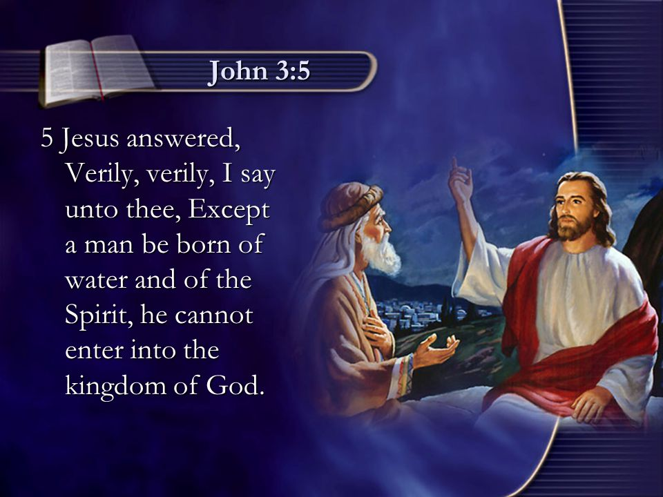 John 3:5 5 Jesus answered, Verily, verily, I say unto thee, Except a man be born of water and of the Spirit, he cannot enter into the kingdom of God.