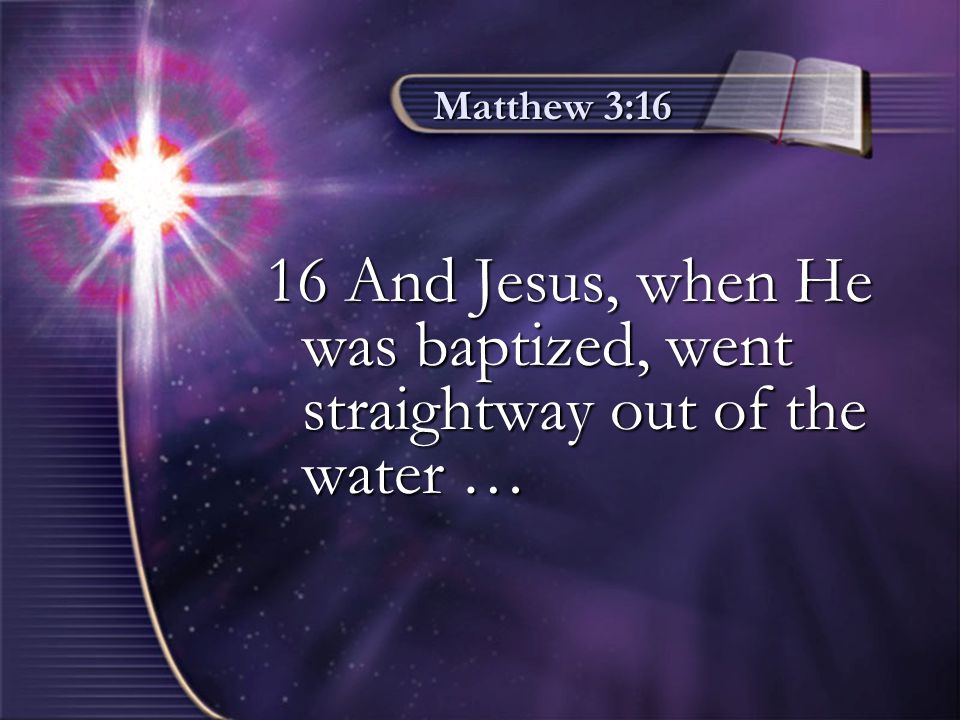 Matthew 3:16 16 And Jesus, when He was baptized, went straightway out of the water …