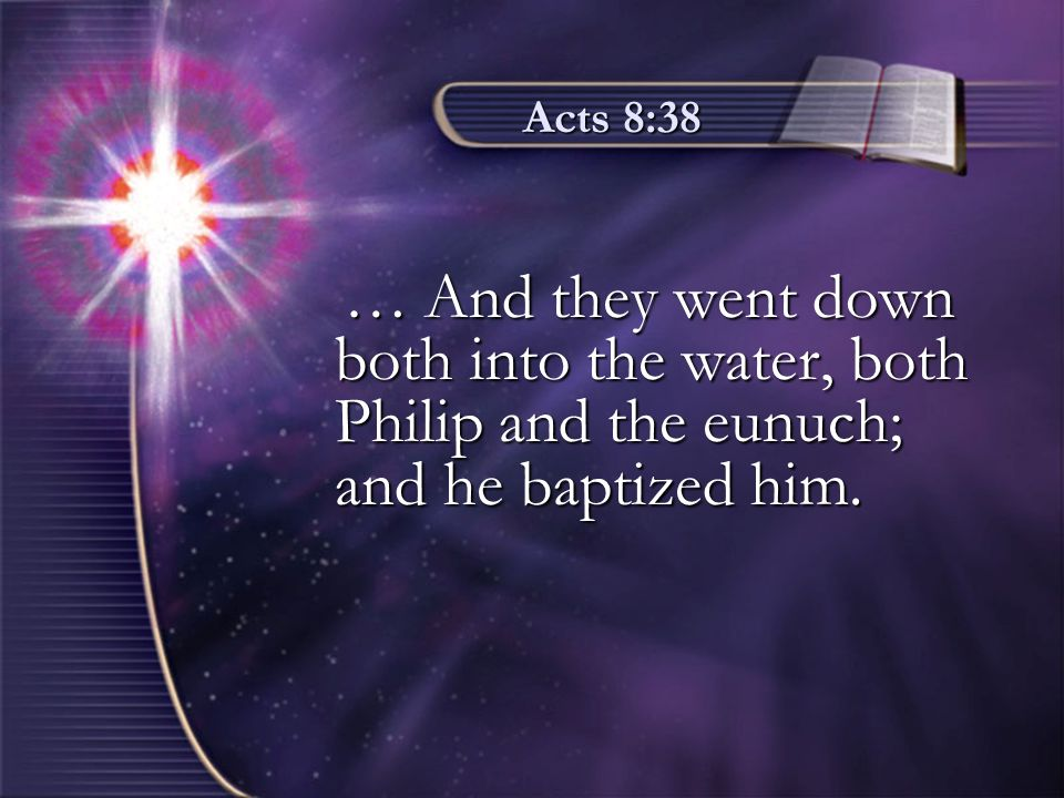 Acts 8:38 … And they went down both into the water, both Philip and the eunuch; and he baptized him.