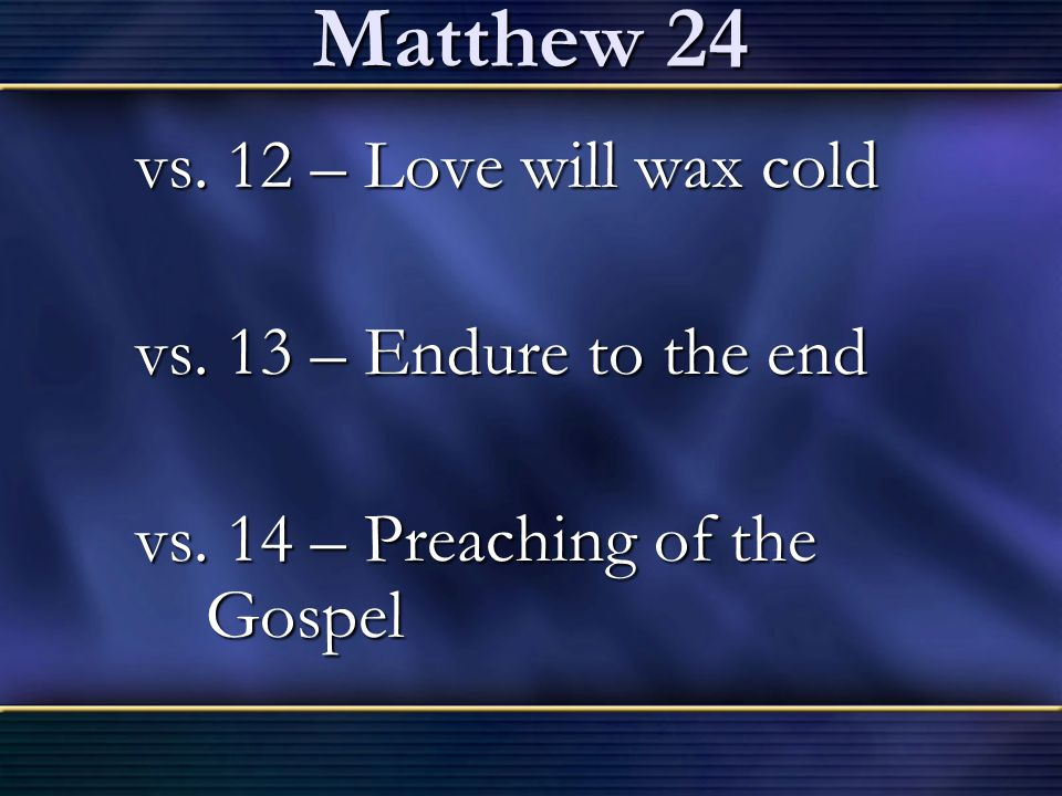 Matthew 24 vs. 12 – Love will wax cold vs. 13 – Endure to the end
