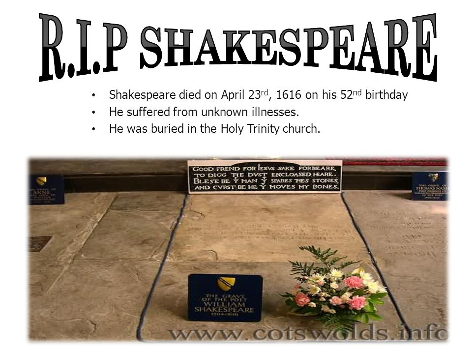 R.I.P SHAKESPEARE Shakespeare died on April 23rd, 1616 on his 52nd birthday. He suffered from unknown illnesses.